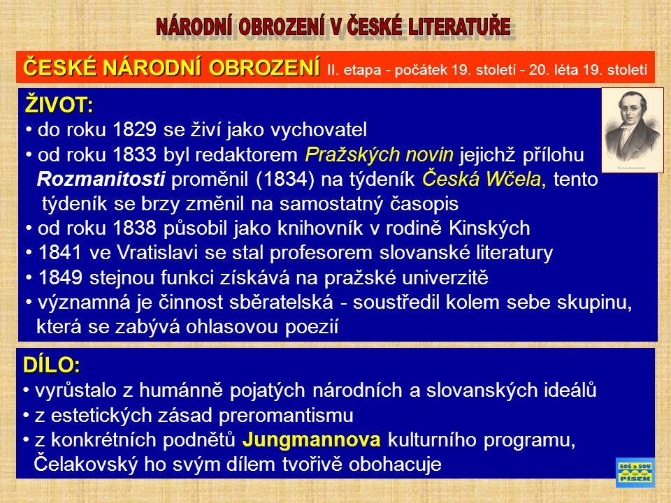 ŽIVOT: do roku 1829 se živí jako vychovatel od roku 1833 byl redaktorem Pražských novin jejichž přílohu Rozmanitosti proměnil (1834) na týdeník Česká Wčela, tento týdeník se brzy změnil na samostatný časopis od roku 1838 působil jako knihovník v rodině Kinských 1841 ve Vratislavi se stal profesorem slovanské literatury 1849 stejnou funkci získává na pražské univerzitě významná je činnost sběratelská - soustředil kolem sebe skupinu, která se zabývá ohlasovou poezií ČESKÉ NÁRODNÍ OBROZENÍ ČESKÉ NÁRODNÍ OBROZENÍ II.