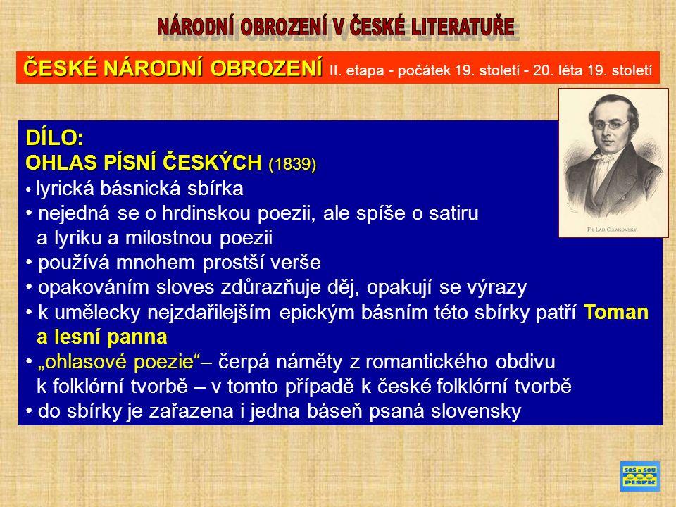 """DÍLO: OHLAS PÍSNÍ ČESKÝCH (1839) lyrická básnická sbírka nejedná se o hrdinskou poezii, ale spíše o satiru a lyriku a milostnou poezii používá mnohem prostší verše opakováním sloves zdůrazňuje děj, opakují se výrazy k umělecky nejzdařilejším epickým básním této sbírky patří Toman a lesní panna """"ohlasové poezie – čerpá náměty z romantického obdivu k folklórní tvorbě – v tomto případě k české folklórní tvorbě do sbírky je zařazena i jedna báseň psaná slovensky ČESKÉ NÁRODNÍ OBROZENÍ ČESKÉ NÁRODNÍ OBROZENÍ II."""