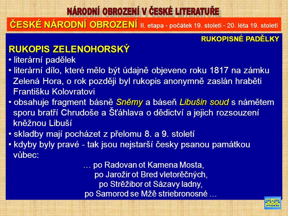 RUKOPISNÉ PADĚLKY RUKOPIS ZELENOHORSKÝ literární padělek literární dílo, které mělo být údajně objeveno roku 1817 na zámku Zelená Hora, o rok později byl rukopis anonymně zaslán hraběti Františku Kolovratovi SněmyLibušin soud obsahuje fragment básně Sněmy a báseň Libušin soud s námětem sporu bratří Chrudoše a Šťáhlava o dědictví a jejich rozsouzení kněžnou Libuší skladby mají pocházet z přelomu 8.