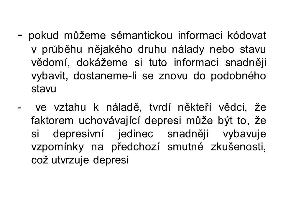 - pokud můžeme sémantickou informaci kódovat v průběhu nějakého druhu nálady nebo stavu vědomí, dokážeme si tuto informaci snadněji vybavit, dostaneme-li se znovu do podobného stavu - ve vztahu k náladě, tvrdí někteří vědci, že faktorem uchovávající depresi může být to, že si depresivní jedinec snadněji vybavuje vzpomínky na předchozí smutné zkušenosti, což utvrzuje depresi