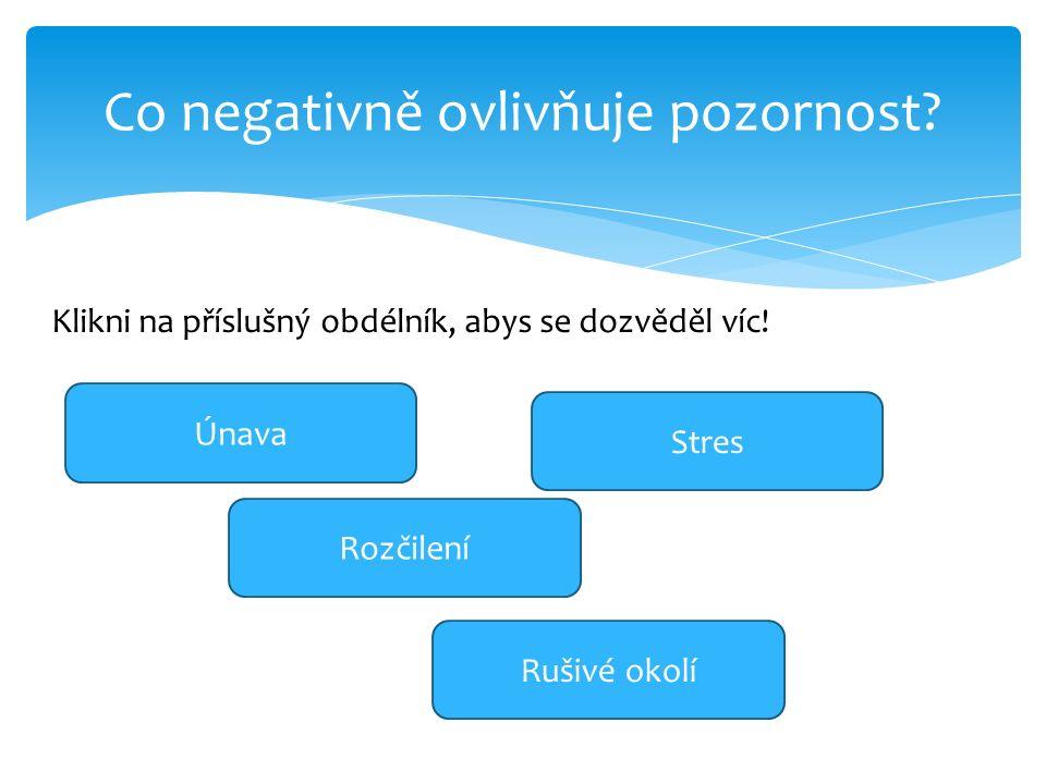 Co negativně ovlivňuje pozornost? Únava Rozčilení Stres Rušivé okolí Klikni na příslušný obdélník, abys se dozvěděl víc!