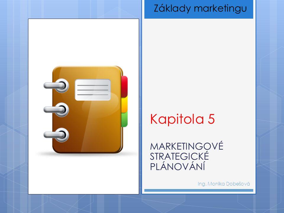 Kapitola 5 MARKETINGOVÉ STRATEGICKÉ PLÁNOVÁNÍ Ing. Monika Dobešová Základy marketingu