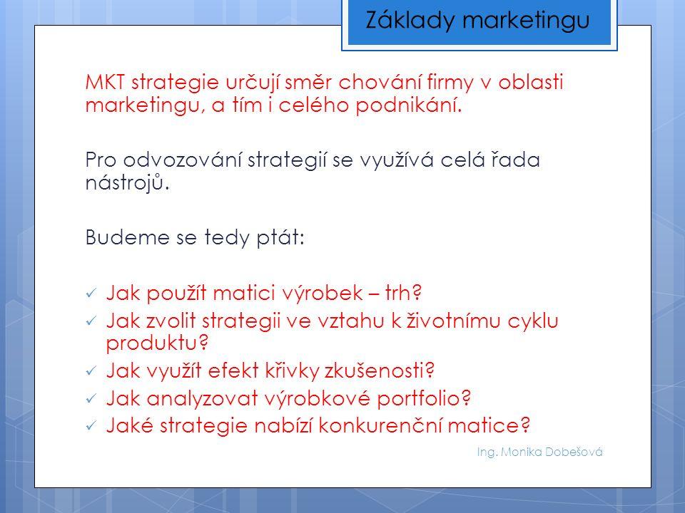 Ing. Monika Dobešová MKT strategie určují směr chování firmy v oblasti marketingu, a tím i celého podnikání. Pro odvozování strategií se využívá celá