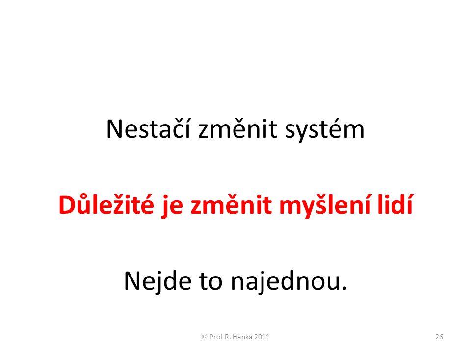 Nestačí změnit systém Důležité je změnit myšlení lidí Nejde to najednou. © Prof R. Hanka 201126