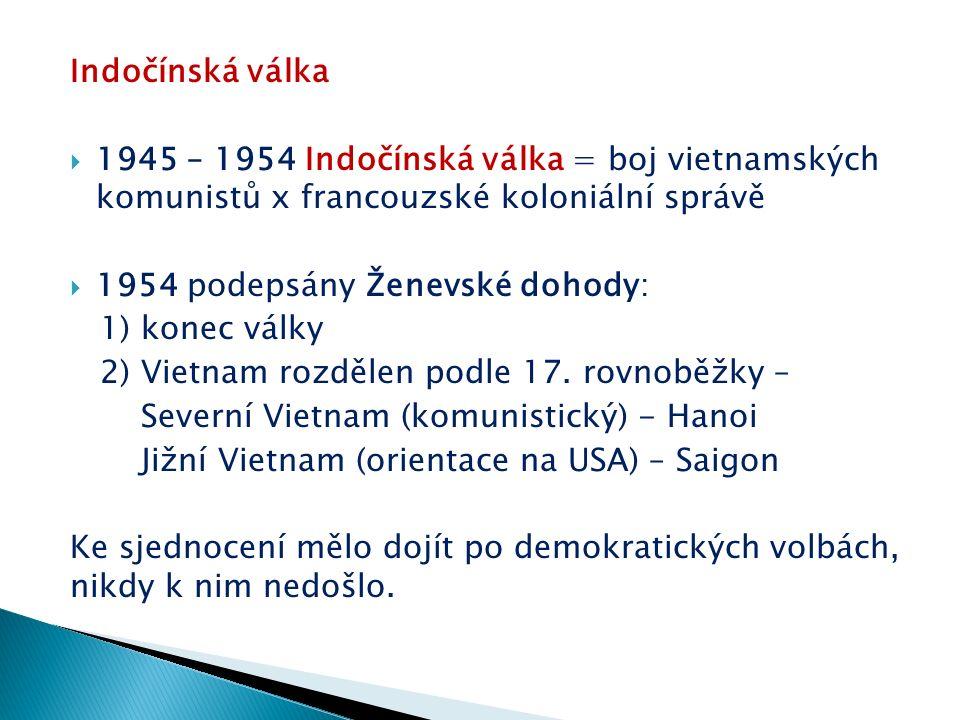 Indočínská válka  1945 – 1954 Indočínská válka = boj vietnamských komunistů x francouzské koloniální správě  1954 podepsány Ženevské dohody: 1) konec války 2) Vietnam rozdělen podle 17.