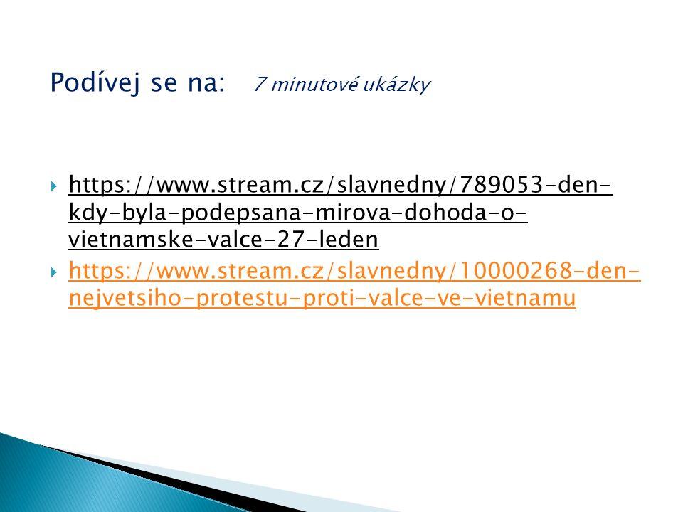 Podívej se na: 7 minutové ukázky  https://www.stream.cz/slavnedny/789053-den- kdy-byla-podepsana-mirova-dohoda-o- vietnamske-valce-27-leden  https://www.stream.cz/slavnedny/10000268-den- nejvetsiho-protestu-proti-valce-ve-vietnamu https://www.stream.cz/slavnedny/10000268-den- nejvetsiho-protestu-proti-valce-ve-vietnamu