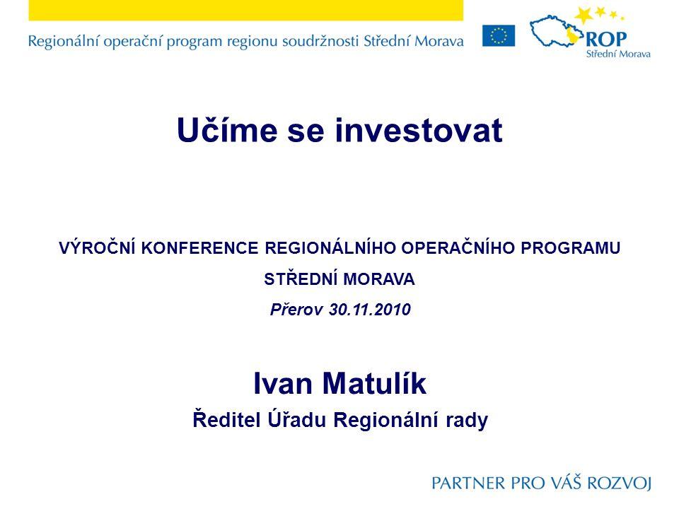 Ivan Matulík Ředitel Úřadu Regionální rady Učíme se investovat VÝROČNÍ KONFERENCE REGIONÁLNÍHO OPERAČNÍHO PROGRAMU STŘEDNÍ MORAVA Přerov 30.11.2010