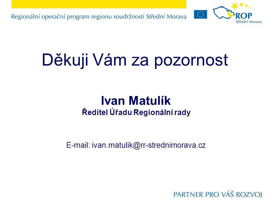 Děkuji Vám za pozornost Ivan Matulík Ředitel Úřadu Regionální rady E-mail: ivan.matulik@rr-strednimorava.cz