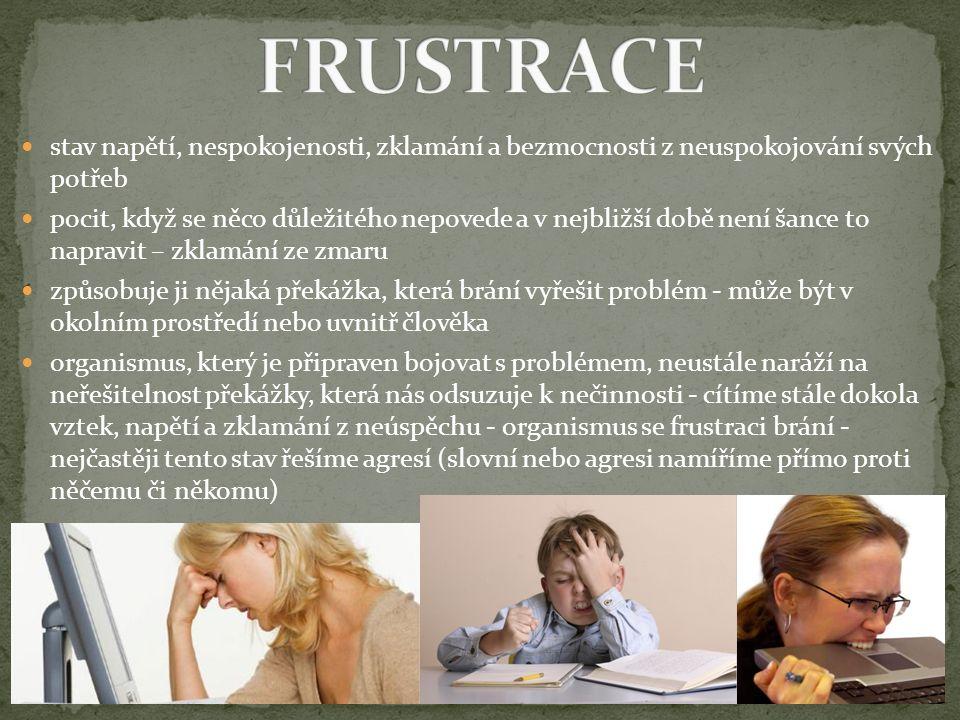 pokud frustrace trvá delší dobu, může se z ní stát DEPRIVACE = citové strádání, závažný psychický stav, který může negativně poznamenat další vývoj člověka DEPRESE = závažná, dlouhotrvající porucha psychiky reakce člověka: bud podrážděnost, agresivita a zlomyslnost, nebo naopak únava, tichost a klid léčí se antidepresivy, často v kombinaci s psychoterapií druhy: 1) lehká - člověk se musí do každé činnosti nutit, uzavírá se do sebe, nemá z ničeho radost, ale nějaké věci zvládá udělat – v domácnosti i v práci 2) středně těžká - člověk je nešťastný, nedokáže pracovat a nic ho nebaví 3) těžká – člověk se o sebe nedokáže postarat, zanedbává osobní hygienu, dívá se na televizi (i když ho to nebaví), bez hlubšího zaujetí dělá nenáročné věci např.