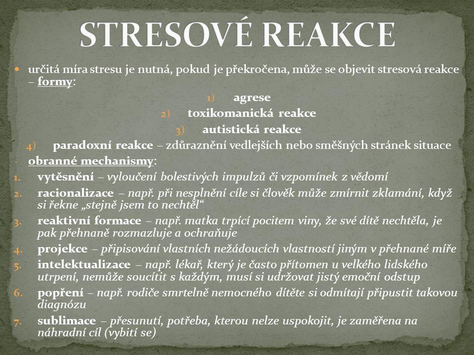 určitá míra stresu je nutná, pokud je překročena, může se objevit stresová reakce – formy: 1) agrese 2) toxikomanická reakce 3) autistická reakce 4) paradoxní reakce – zdůraznění vedlejších nebo směšných stránek situace - obranné mechanismy: 1.