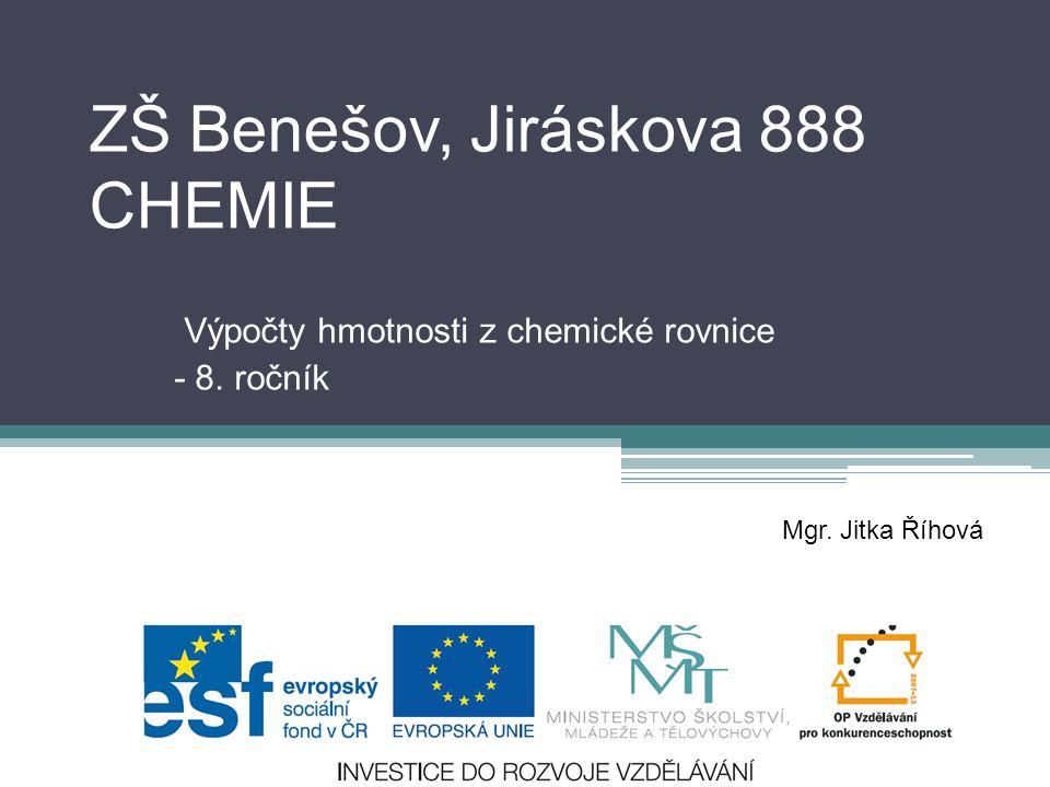 ZŠ Benešov, Jiráskova 888 CHEMIE Výpočty hmotnosti z chemické rovnice - 8. ročník Mgr. Jitka Říhová