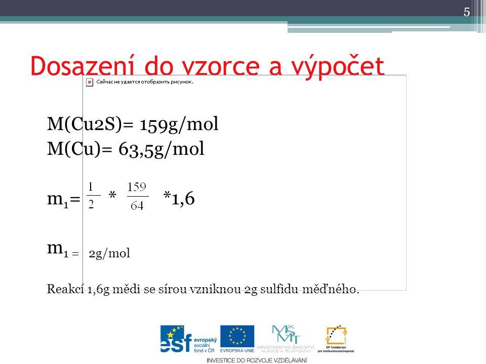 Dosazení do vzorce a výpočet M(Cu2S)= 159g/mol M(Cu)= 63,5g/mol m 1 = * *1,6 m 1 = 2g/mol Reakcí 1,6g mědi se sírou vzniknou 2g sulfidu měďného.