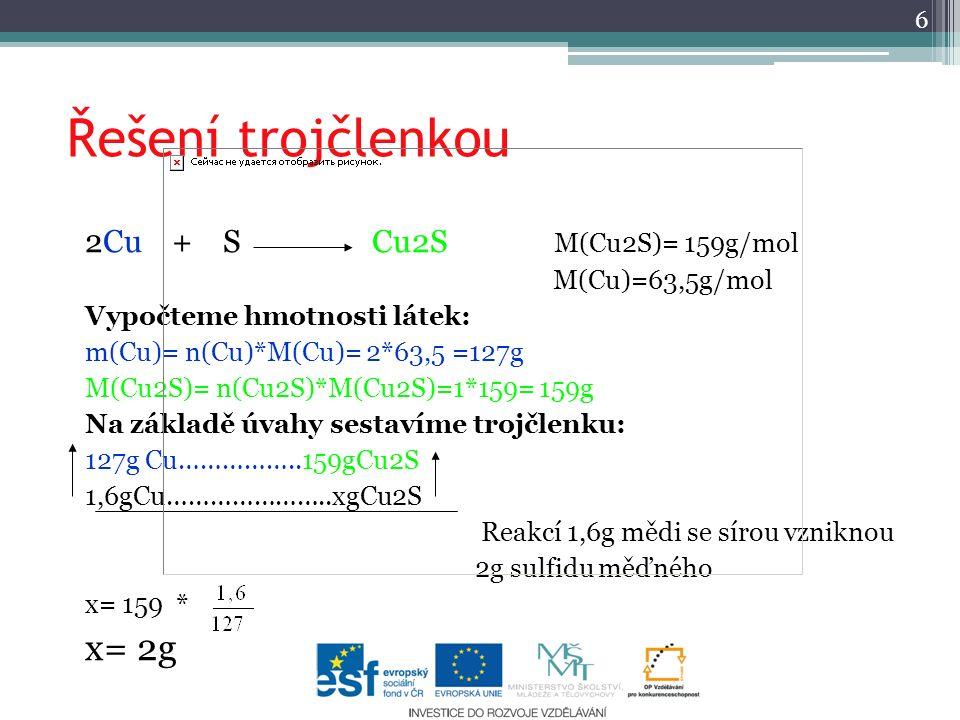Řešení trojčlenkou 2Cu + S Cu2S M(Cu2S)= 159g/mol M(Cu)=63,5g/mol Vypočteme hmotnosti látek: m(Cu)= n(Cu)*M(Cu)= 2*63,5 =127g M(Cu2S)= n(Cu2S)*M(Cu2S)=1*159= 159g Na základě úvahy sestavíme trojčlenku: 127g Cu……………..159gCu2S 1,6gCu…………………..xgCu2S Reakcí 1,6g mědi se sírou vzniknou 2g sulfidu měďného x= 159 * x= 2g 6