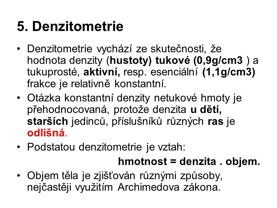 5. Denzitometrie Denzitometrie vychází ze skutečnosti, že hodnota denzity (hustoty) tukové (0,9g/cm3 ) a tukuprosté, aktivní, resp. esenciální (1,1g/c