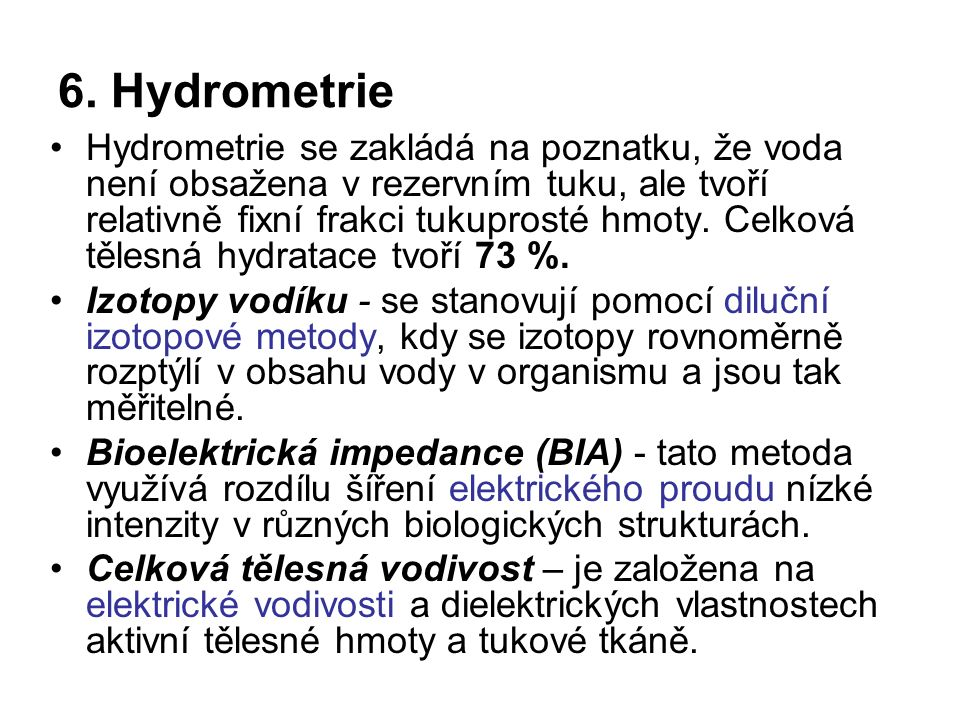 6. Hydrometrie Hydrometrie se zakládá na poznatku, že voda není obsažena v rezervním tuku, ale tvoří relativně fixní frakci tukuprosté hmoty. Celková