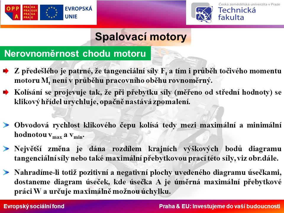 Evropský sociální fond Praha & EU: Investujeme do vaší budoucnosti Spalovací motory Nerovnoměrnost chodu motoru Z předešlého je patrné, že tangenciální síly F t a tím i průběh točivého momentu motoru M t není v průběhu pracovního oběhu rovnoměrný.