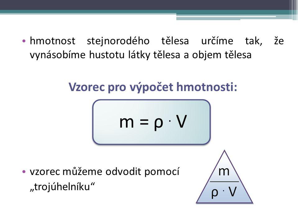 hmotnost stejnorodého tělesa určíme tak, že vynásobíme hustotu látky tělesa a objem tělesa Vzorec pro výpočet hmotnosti: m = ρ.
