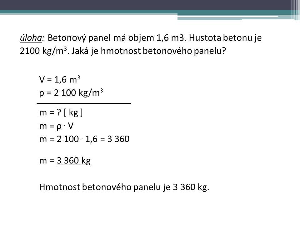 úloha: Betonový panel má objem 1,6 m3. Hustota betonu je 2100 kg/m 3.