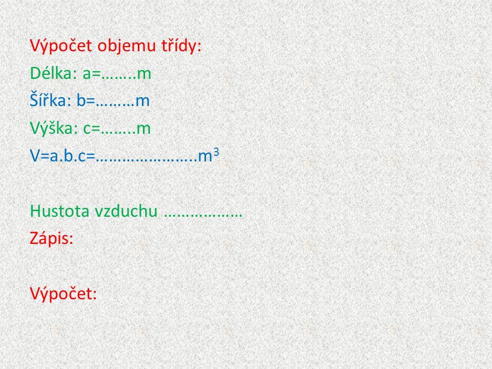 Výpočet objemu třídy: Délka: a=……..m Šířka: b=………m Výška: c=……..m V=a.b.c=…………………..m 3 Hustota vzduchu ……………… Zápis: Výpočet: