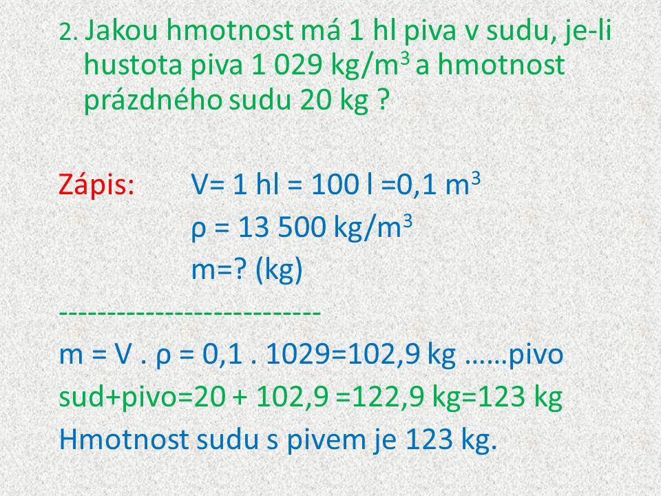2. Jakou hmotnost má 1 hl piva v sudu, je-li hustota piva 1 029 kg/m 3 a hmotnost prázdného sudu 20 kg ? Zápis:V= 1 hl = 100 l =0,1 m 3 ρ = 13 500 kg/