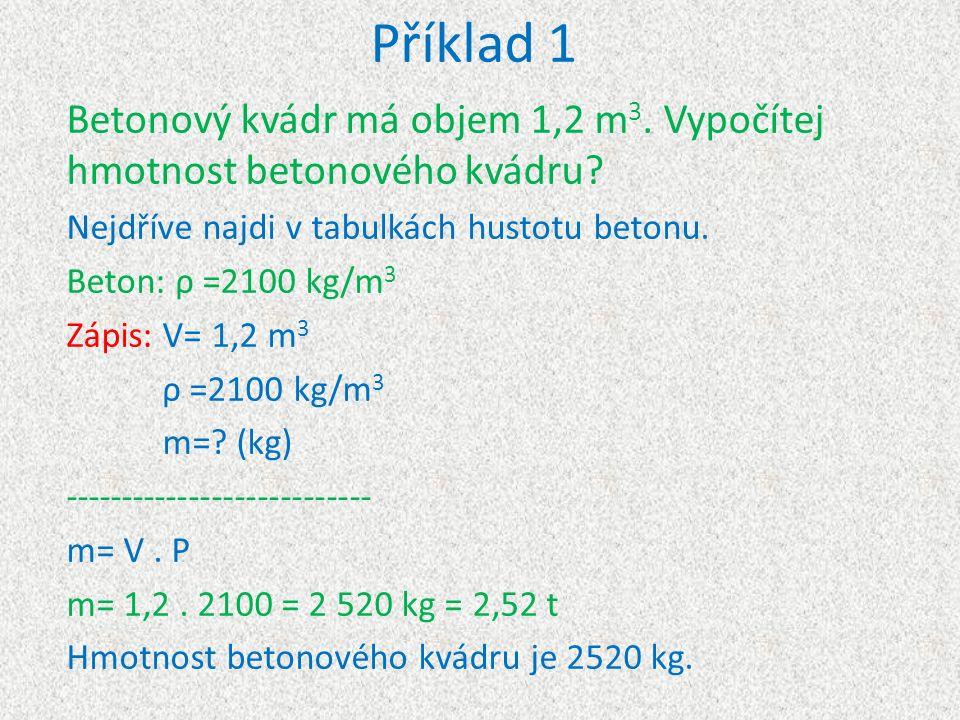 Příklad 1 Betonový kvádr má objem 1,2 m 3. Vypočítej hmotnost betonového kvádru? Nejdříve najdi v tabulkách hustotu betonu. Beton: ρ =2100 kg/m 3 Zápi