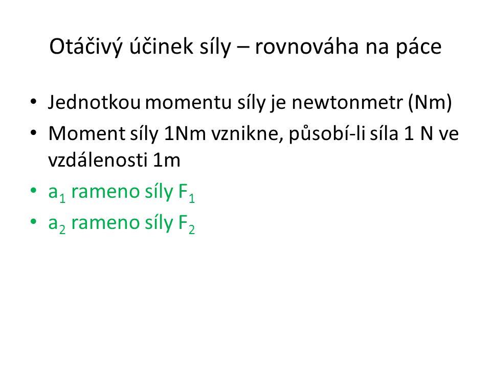 Otáčivý účinek síly – rovnováha na páce Jednotkou momentu síly je newtonmetr (Nm) Moment síly 1Nm vznikne, působí-li síla 1 N ve vzdálenosti 1m a 1 rameno síly F 1 a 2 rameno síly F 2
