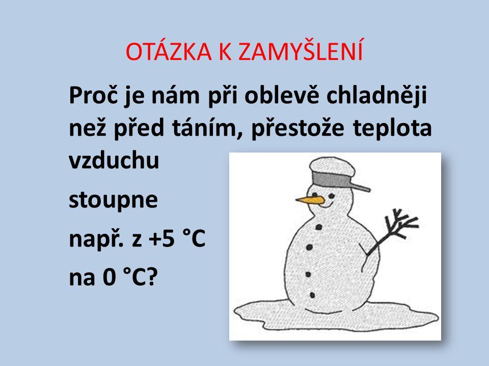 OTÁZKA K ZAMYŠLENÍ Proč je nám při oblevě chladněji než před táním, přestože teplota vzduchu stoupne např. z +5 °C na 0 °C?