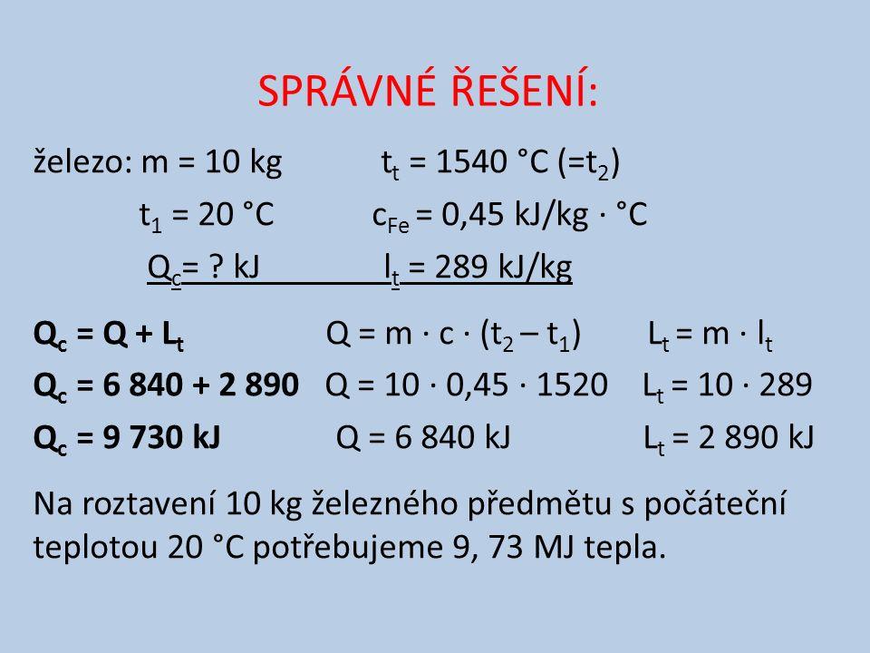 SPRÁVNÉ ŘEŠENÍ: železo: m = 10 kg t t = 1540 °C (=t 2 ) t 1 = 20 °C c Fe = 0,45 kJ/kg ∙ °C Q c = .