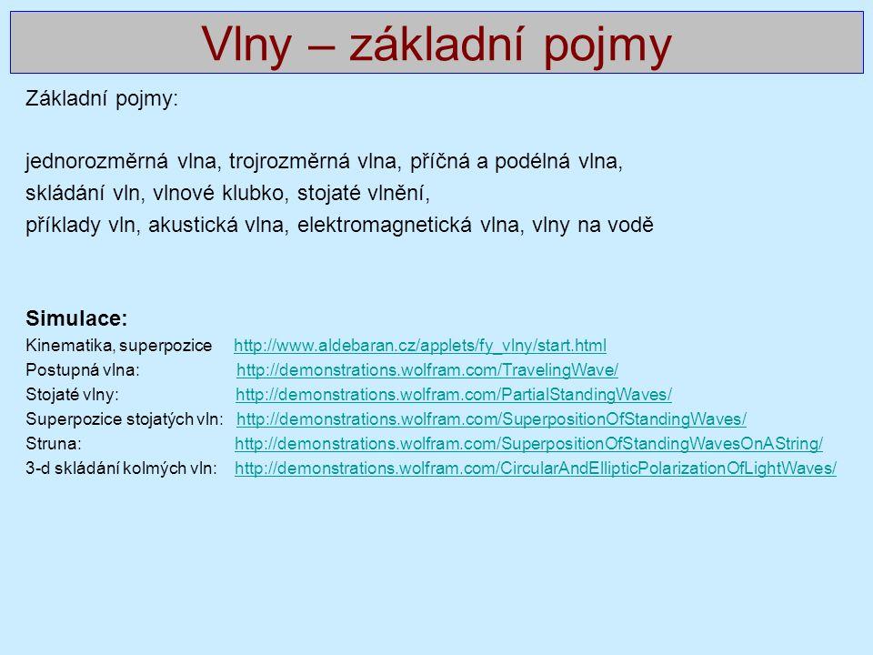 Základní pojmy: jednorozměrná vlna, trojrozměrná vlna, příčná a podélná vlna, skládání vln, vlnové klubko, stojaté vlnění, příklady vln, akustická vlna, elektromagnetická vlna, vlny na vodě Simulace: Kinematika, superpozice http://www.aldebaran.cz/applets/fy_vlny/start.htmlhttp://www.aldebaran.cz/applets/fy_vlny/start.html Postupná vlna: http://demonstrations.wolfram.com/TravelingWave/http://demonstrations.wolfram.com/TravelingWave/ Stojaté vlny: http://demonstrations.wolfram.com/PartialStandingWaves/http://demonstrations.wolfram.com/PartialStandingWaves/ Superpozice stojatých vln: http://demonstrations.wolfram.com/SuperpositionOfStandingWaves/http://demonstrations.wolfram.com/SuperpositionOfStandingWaves/ Struna: http://demonstrations.wolfram.com/SuperpositionOfStandingWavesOnAString/http://demonstrations.wolfram.com/SuperpositionOfStandingWavesOnAString/ 3-d skládání kolmých vln: http://demonstrations.wolfram.com/CircularAndEllipticPolarizationOfLightWaves/http://demonstrations.wolfram.com/CircularAndEllipticPolarizationOfLightWaves/ Vlny – základní pojmy