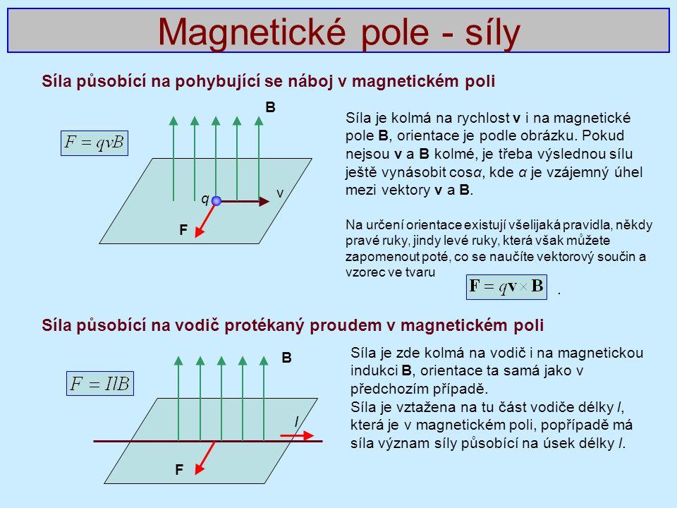 Síla působící na pohybující se náboj v magnetickém poli Síla působící na vodič protékaný proudem v magnetickém poli Magnetické pole - síly B F I Síla je kolmá na rychlost v i na magnetické pole B, orientace je podle obrázku.