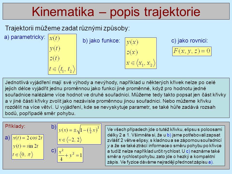Trajektorii můžeme zadat různými způsoby: a) parametricky: Kinematika – popis trajektorie b) jako funkce:c) jako rovnici: Jednotlivá vyjádření mají své výhody a nevýhody, například u některých křivek nelze po celé jejich délce vyjádřit jednu proměnnou jako funkci jiné proměnné, když pro hodnotu jedné souřadnice nalézáme více hodnot ve druhé souřadnici.