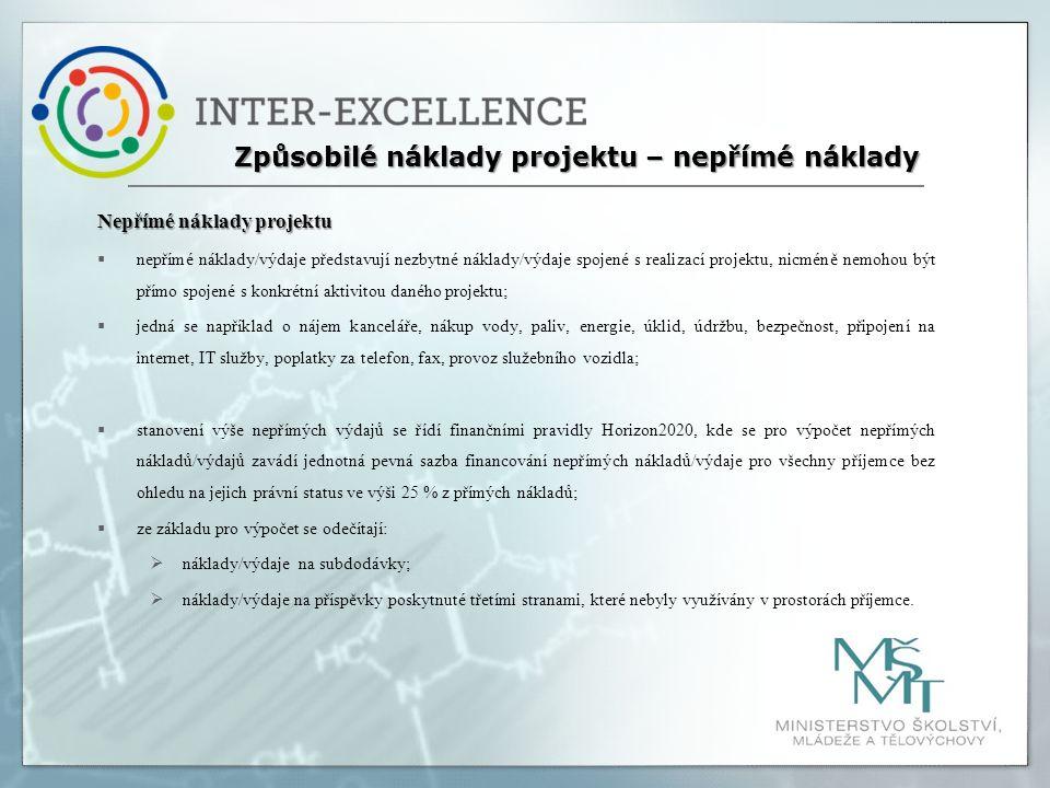 Nepřímé náklady projektu  nepřímé náklady/výdaje představují nezbytné náklady/výdaje spojené s realizací projektu, nicméně nemohou být přímo spojené s konkrétní aktivitou daného projektu;  jedná se například o nájem kanceláře, nákup vody, paliv, energie, úklid, údržbu, bezpečnost, připojení na internet, IT služby, poplatky za telefon, fax, provoz služebního vozidla;  stanovení výše nepřímých výdajů se řídí finančními pravidly Horizon2020, kde se pro výpočet nepřímých nákladů/výdajů zavádí jednotná pevná sazba financování nepřímých nákladů/výdaje pro všechny příjemce bez ohledu na jejich právní status ve výši 25 % z přímých nákladů;  ze základu pro výpočet se odečítají:  náklady/výdaje na subdodávky;  náklady/výdaje na příspěvky poskytnuté třetími stranami, které nebyly využívány v prostorách příjemce.