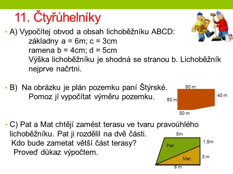11. Čtyřúhelníky A) Vypočítej obvod a obsah lichoběžníku ABCD: základny a = 6m; c = 3cm ramena b = 4cm; d = 5cm Výška lichoběžníku je shodná se strano