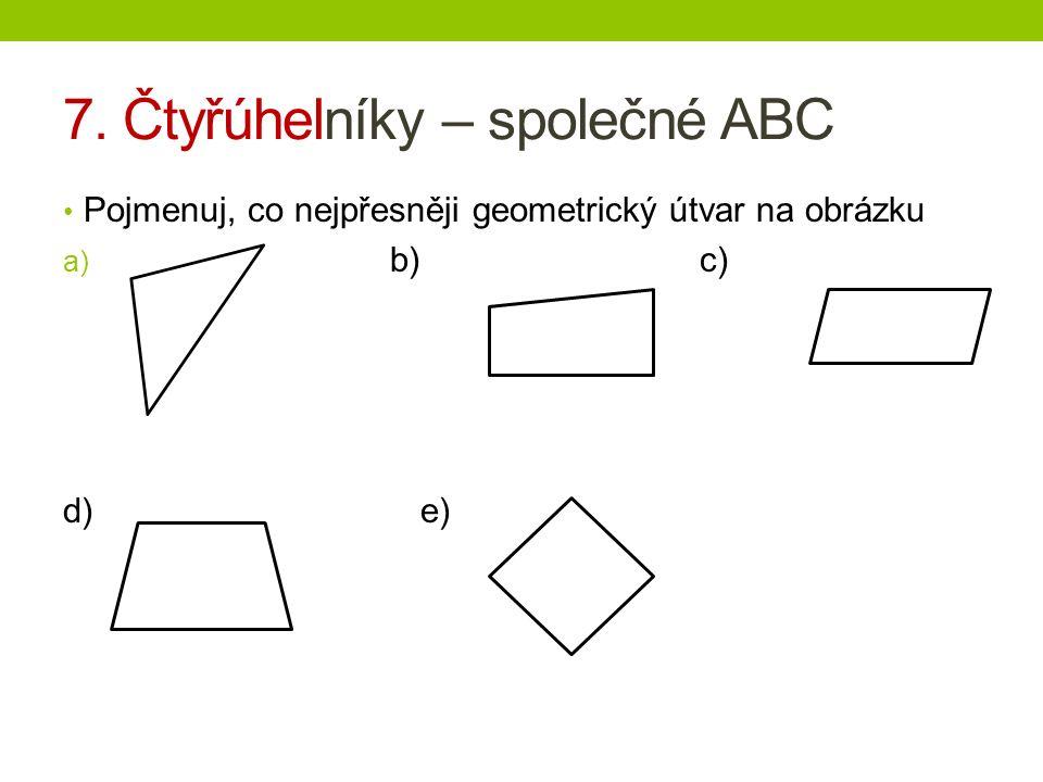 7. Čtyřúhelníky – společné ABC Pojmenuj, co nejpřesněji geometrický útvar na obrázku a) b) c) d) e)