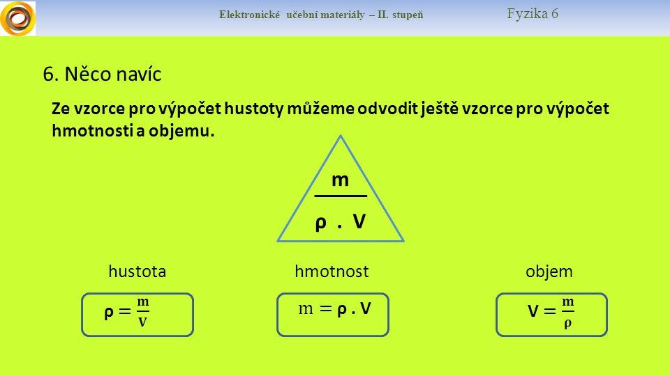 Elektronické učební materiály – II. stupeň Fyzika 6 6. Něco navíc Ze vzorce pro výpočet hustoty můžeme odvodit ještě vzorce pro výpočet hmotnosti a ob