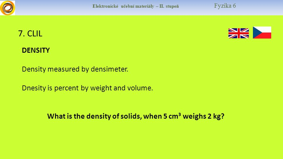 Elektronické učební materiály – II. stupeň Fyzika 6 7. CLIL DENSITY Density measured by densimeter. Dnesity is percent by weight and volume. What is t
