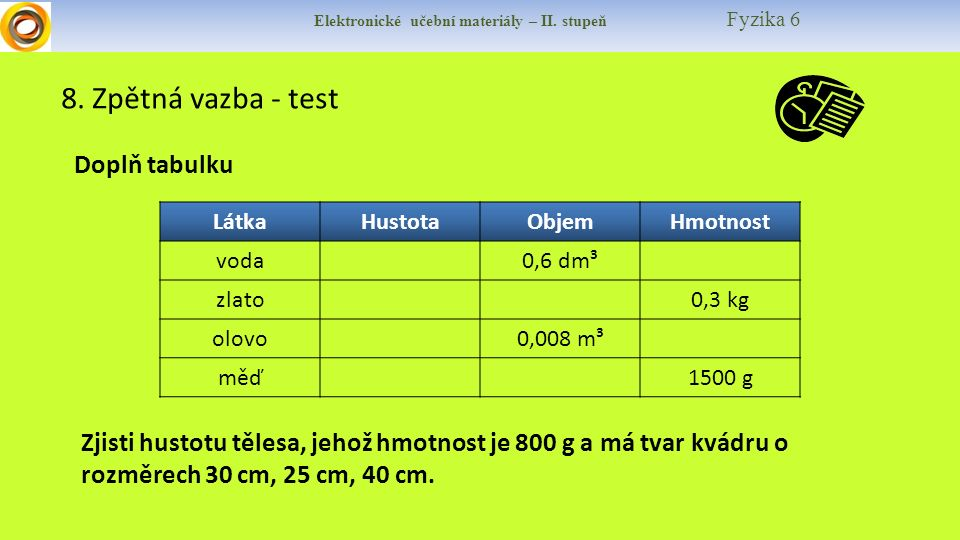 Elektronické učební materiály – II. stupeň Fyzika 6 8. Zpětná vazba - test Doplň tabulku LátkaHustotaObjemHmotnost voda0,6 dm³ zlato0,3 kg olovo0,008