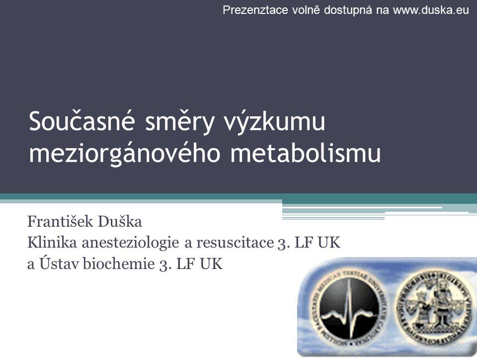 Současné směry výzkumu meziorgánového metabolismu František Duška Klinika anesteziologie a resuscitace 3. LF UK a Ústav biochemie 3. LF UK Prezenztace