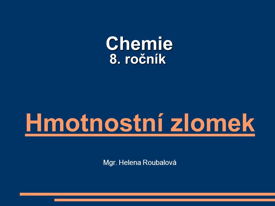 Chemie 8. ročník Chemie 8. ročník Hmotnostní zlomek Mgr. Helena Roubalová