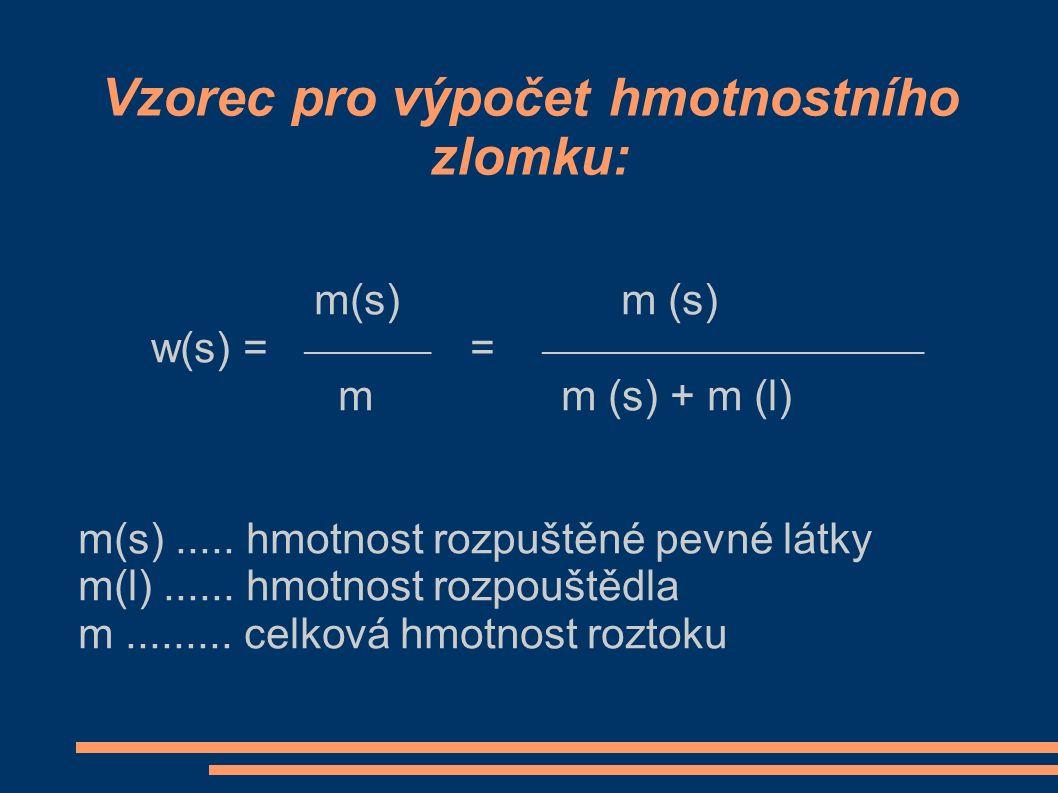 Vzorec pro výpočet hmotnostního zlomku: m(s) m (s) w(s) = ________ = ________________________ m m (s) + m (l) m(s)..... hmotnost rozpuštěné pevné látk