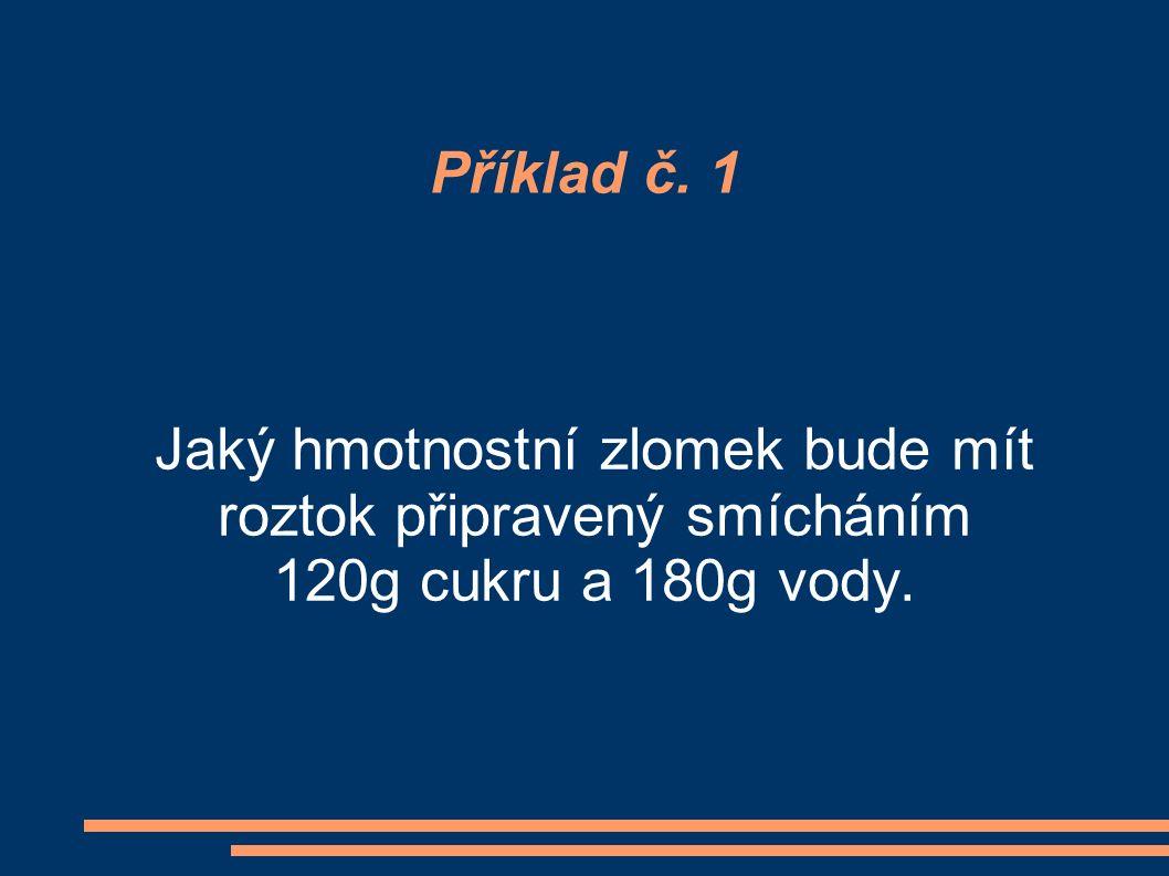 Příklad č. 1 Jaký hmotnostní zlomek bude mít roztok připravený smícháním 120g cukru a 180g vody.