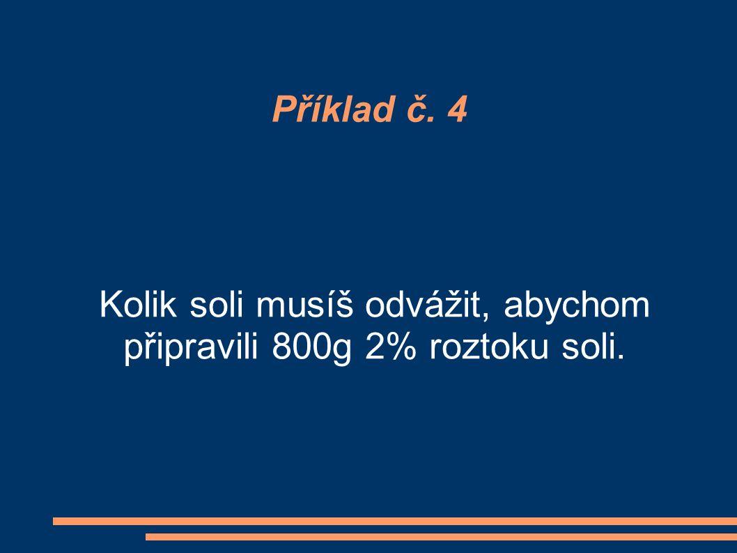 Příklad č. 4 Kolik soli musíš odvážit, abychom připravili 800g 2% roztoku soli.