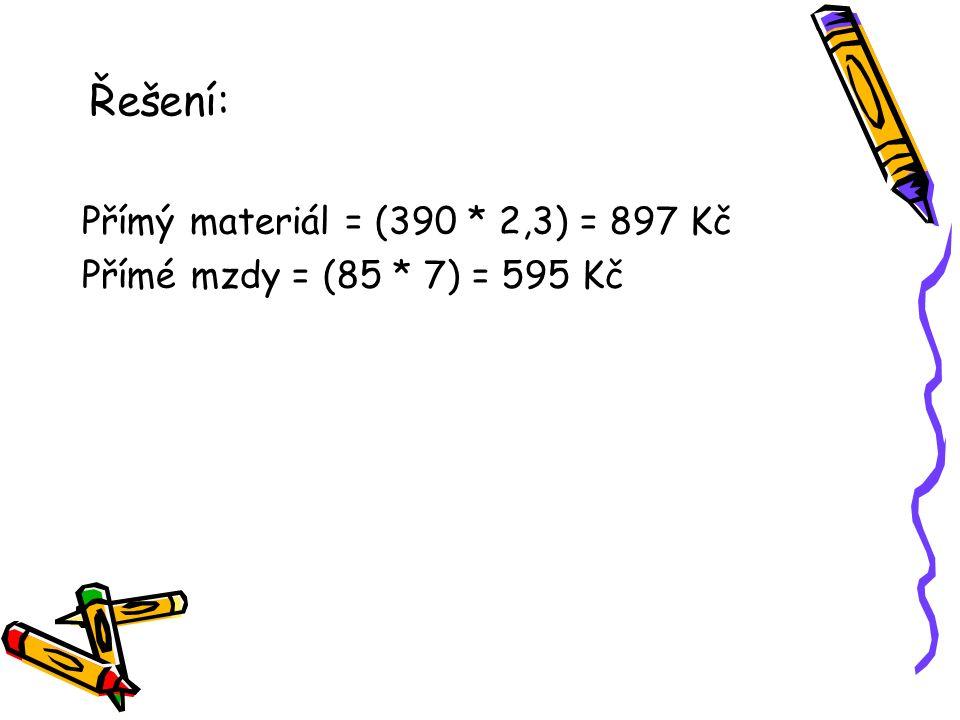 Řešení: Přímý materiál = (390 * 2,3) = 897 Kč Přímé mzdy = (85 * 7) = 595 Kč