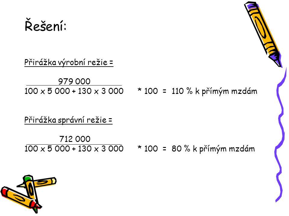 Řešení: Přirážka výrobní režie = 979 000 100 x 5 000 + 130 x 3 000 * 100 = 110 % k přímým mzdám Přirážka správní režie = 712 000 100 x 5 000 + 130 x 3 000 * 100 = 80 % k přímým mzdám