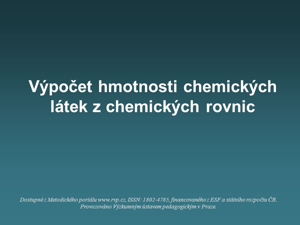 Výpočet hmotnosti chemických látek z chemických rovnic Dostupné z Metodického portálu www.rvp.cz, ISSN: 1802-4785, financovaného z ESF a státního rozp