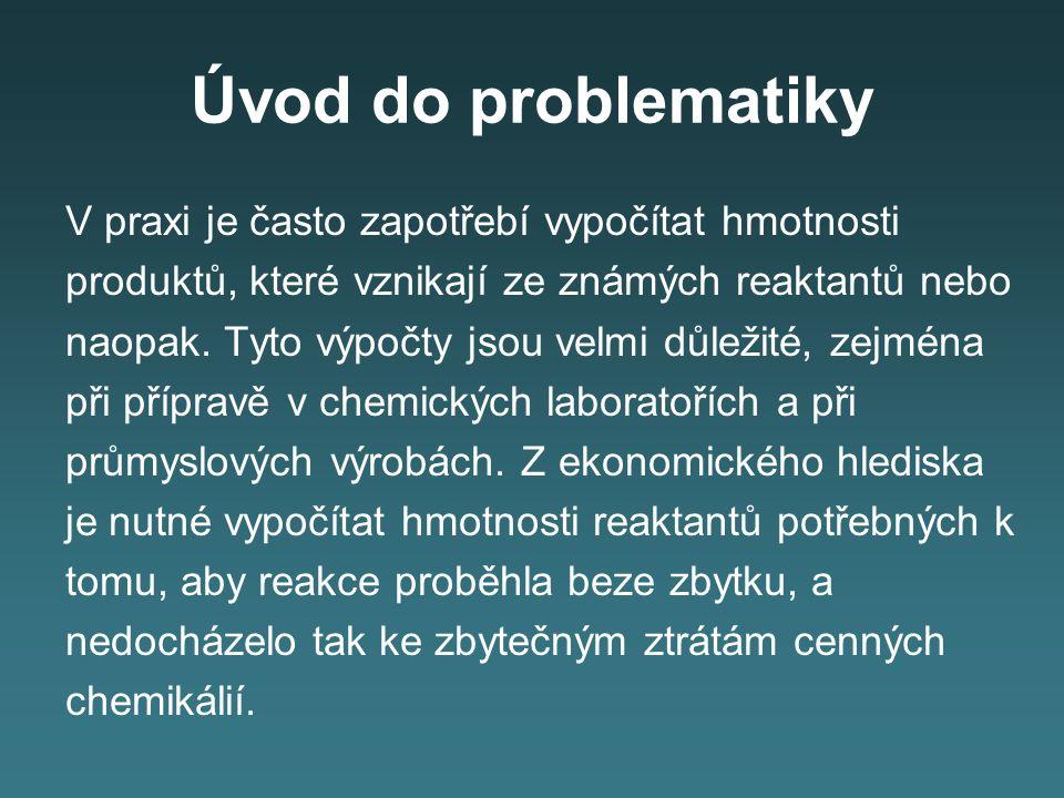 Úvod do problematiky V praxi je často zapotřebí vypočítat hmotnosti produktů, které vznikají ze známých reaktantů nebo naopak. Tyto výpočty jsou velmi