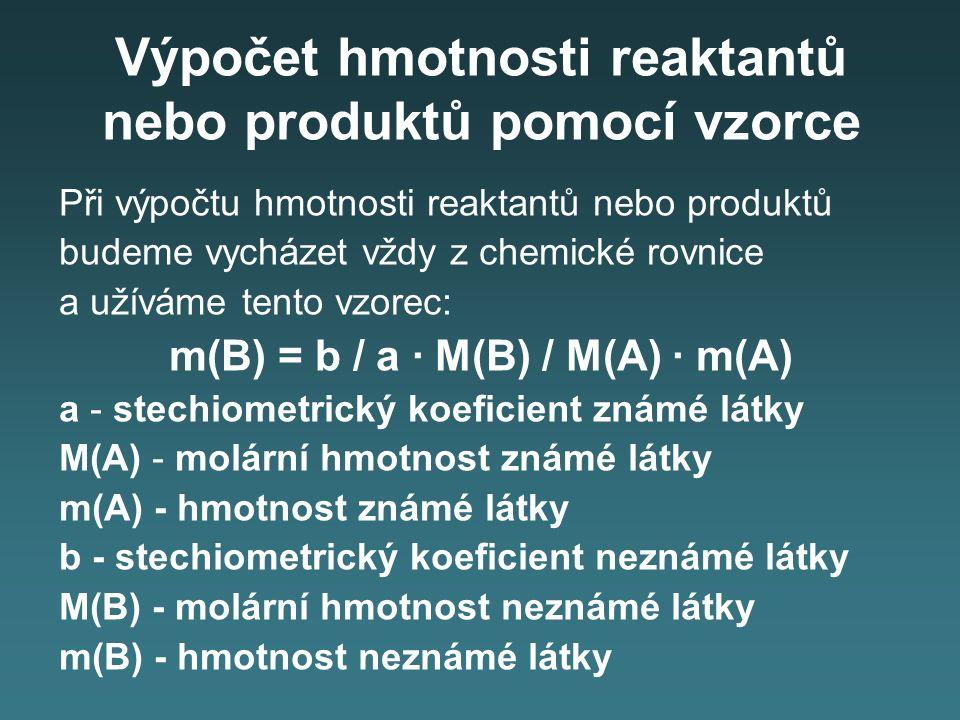 Výpočet hmotnosti reaktantů nebo produktů pomocí vzorce Při výpočtu hmotnosti reaktantů nebo produktů budeme vycházet vždy z chemické rovnice a užíváme tento vzorec: m(B) = b / a · M(B) / M(A) · m(A) a - stechiometrický koeficient známé látky M(A) - molární hmotnost známé látky m(A) - hmotnost známé látky b - stechiometrický koeficient neznámé látky M(B) - molární hmotnost neznámé látky m(B) - hmotnost neznámé látky