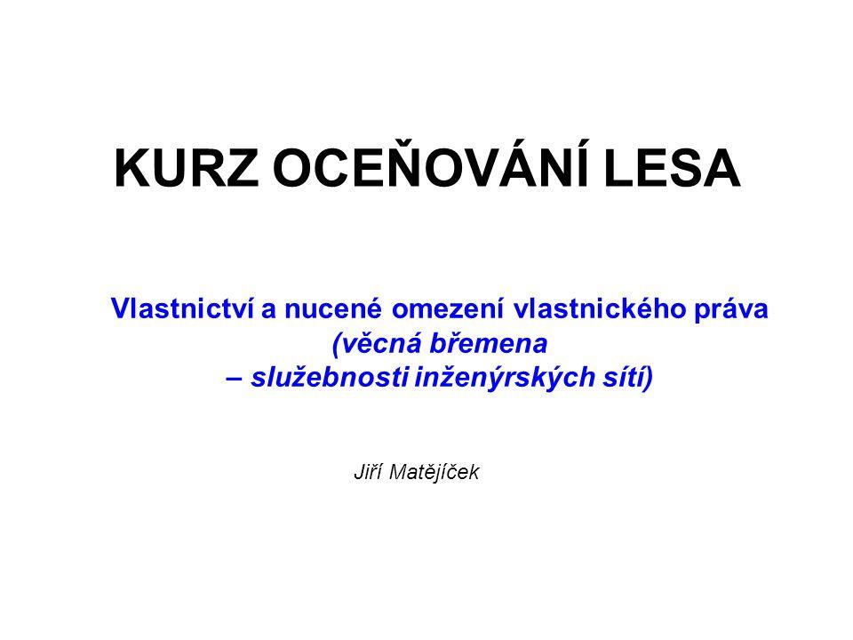 KURZ OCEŇOVÁNÍ LESA Vlastnictví a nucené omezení vlastnického práva (věcná břemena – služebnosti inženýrských sítí) Jiří Matějíček