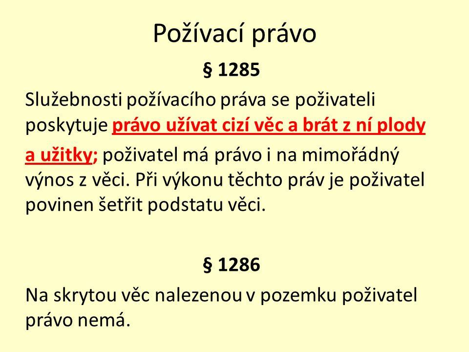 Požívací právo § 1285 Služebnosti požívacího práva se poživateli poskytuje právo užívat cizí věc a brát z ní plody a užitky; poživatel má právo i na m