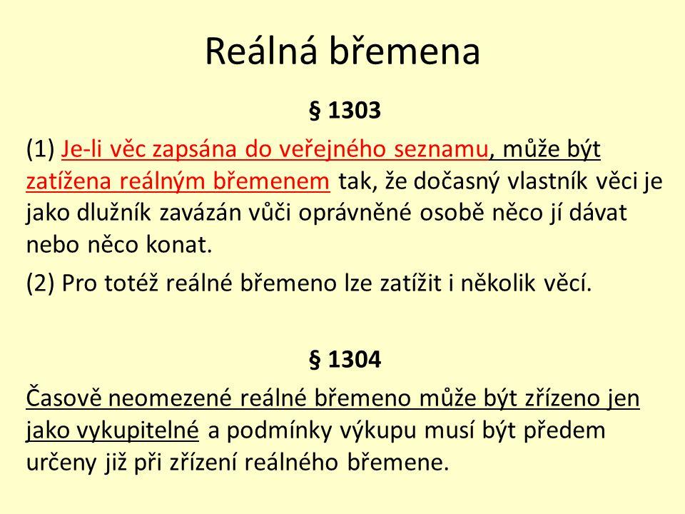 Reálná břemena § 1303 (1) Je-li věc zapsána do veřejného seznamu, může být zatížena reálným břemenem tak, že dočasný vlastník věci je jako dlužník zavázán vůči oprávněné osobě něco jí dávat nebo něco konat.